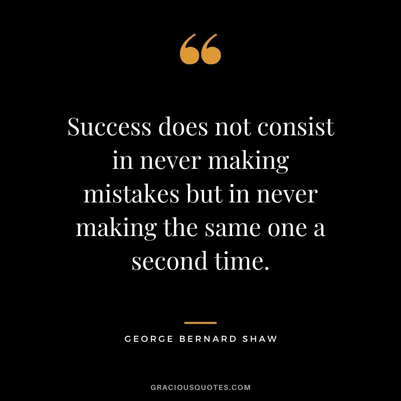 Success does not consist in never making mistakes but in never making the same one a second time. - George Bernard Shaw #success #quotes #life #successquotes