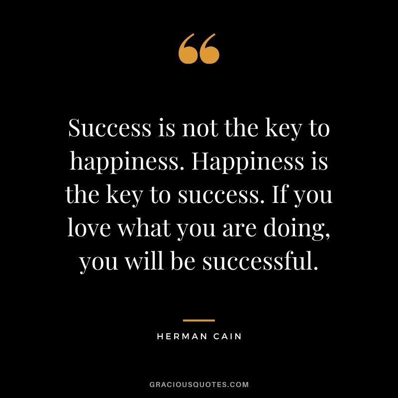 Success is not the key to happiness. Happiness is the key to success. If you love what you are doing, you will be successful. - Herman Cain #success #quotes #life #successquotes
