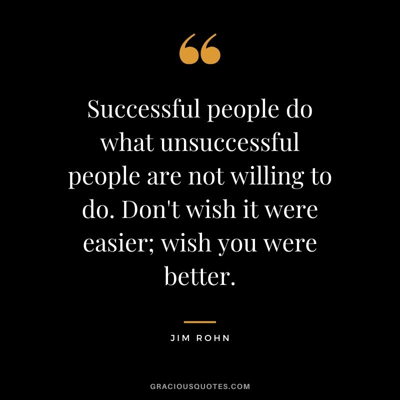 Successful people do what unsuccessful people are not willing to do. Don't wish it were easier; wish you were better. - Jim Rohn #success #quotes #life #successquotes