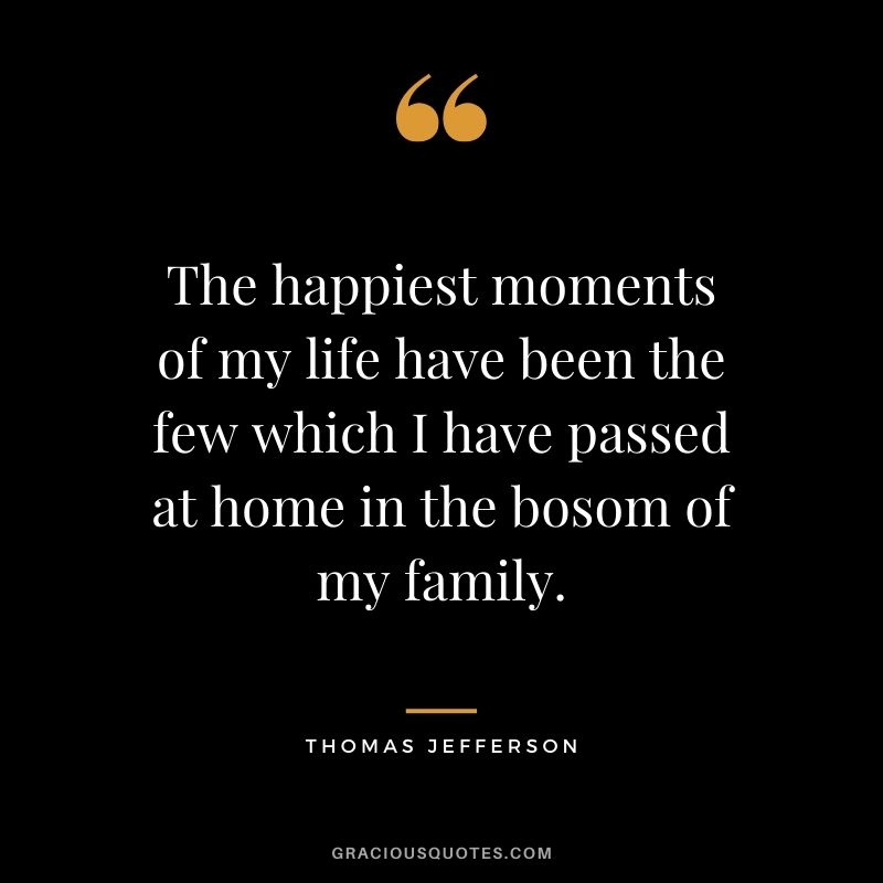 The happiest moments of my life have been the few which I have passed at home in the bosom of my family. - Thomas Jefferson #family #quotes