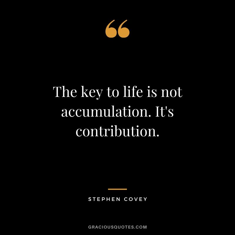 The key to life is not accumulation. It's contribution. - Stephen Covey