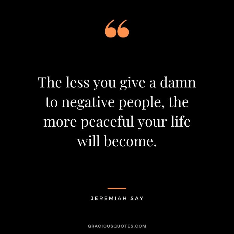 The less you give a damn to negative people, the more peaceful your life will become. - Jeremiah Say