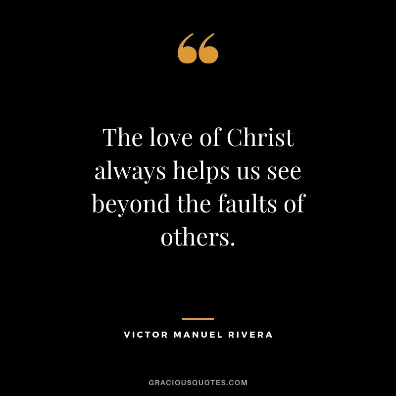 The love of Christ always helps us see beyond the faults of others. - Victor Manuel Rivera #christianquotes