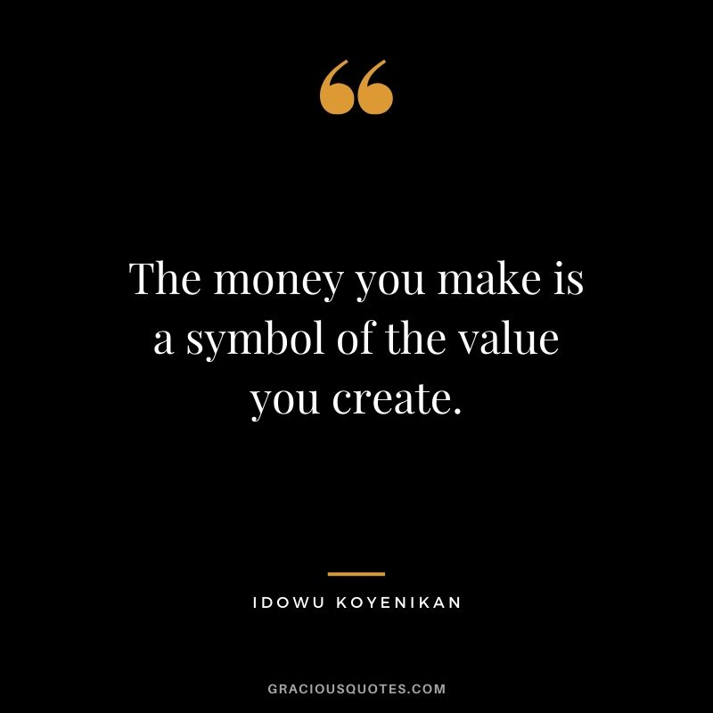 The money you make is a symbol of the value you create. - Idowu Koyenikan #money #quotes #success