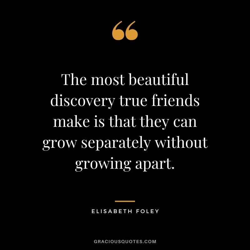 The most beautiful discovery true friends make is that they can grow separately without growing apart. - Elisabeth Foley #friendship #friends #quotes #memories