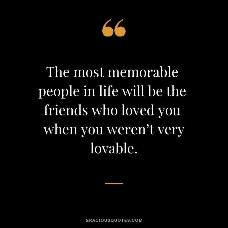The most memorable people in life will be the friends who loved you when you weren't very lovable. #friendship #friends #quotes #memories