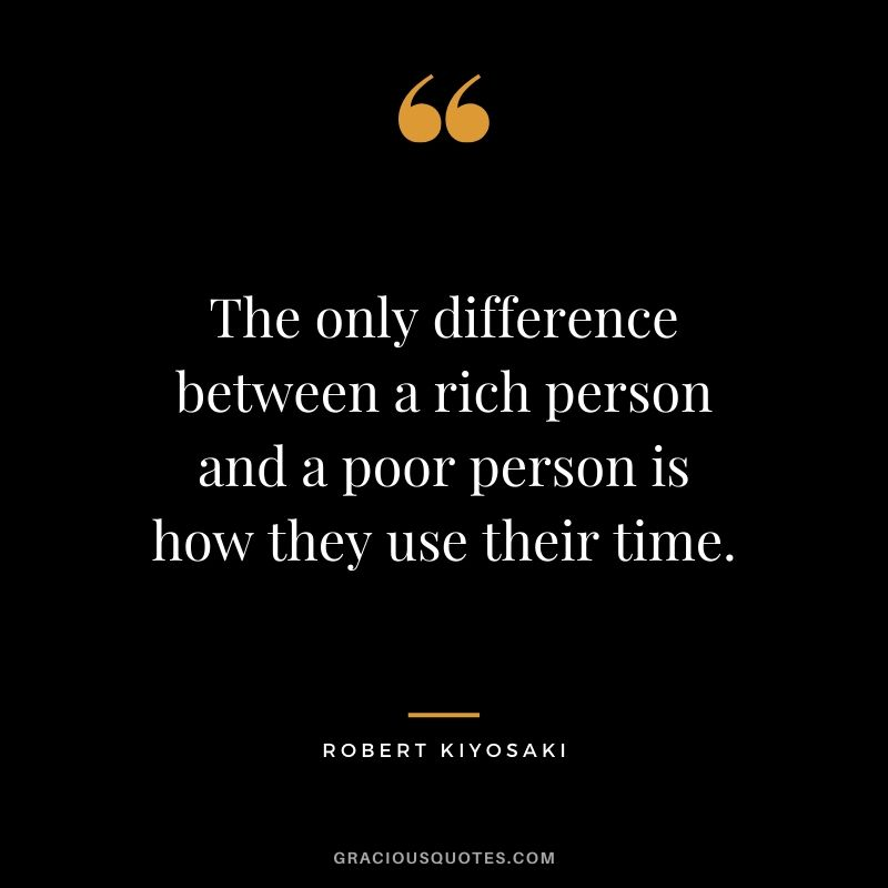 The only difference between a rich person and a poor person is how they use their time. - Robert Kiyosaki #money #quotes #success #richdad