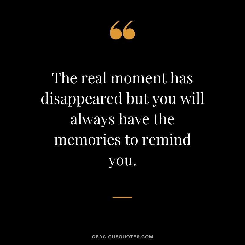The real moment has disappeared but you will always have the memories to remind you. #love #quotes #memories