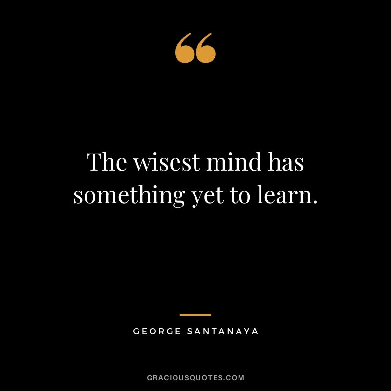 The wisest mind has something yet to learn. - George Santanaya