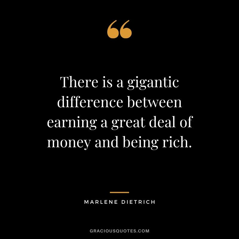 There is a gigantic difference between earning a great deal of money and being rich. - Marlene Dietrich #money #quotes #success