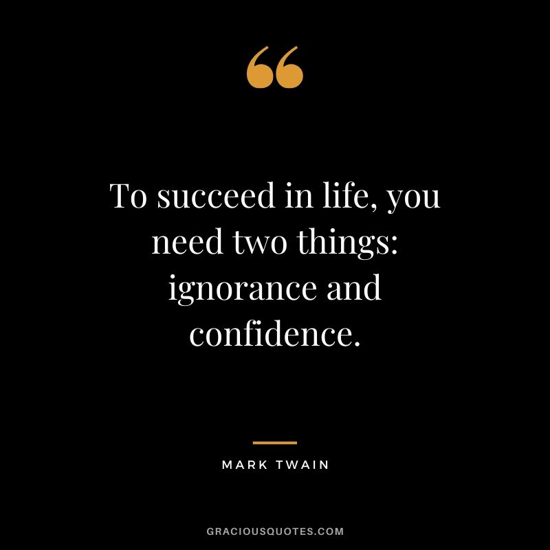 To succeed in life, you need two things: ignorance and confidence. - Mark Twain #success #quotes #life #successquotes
