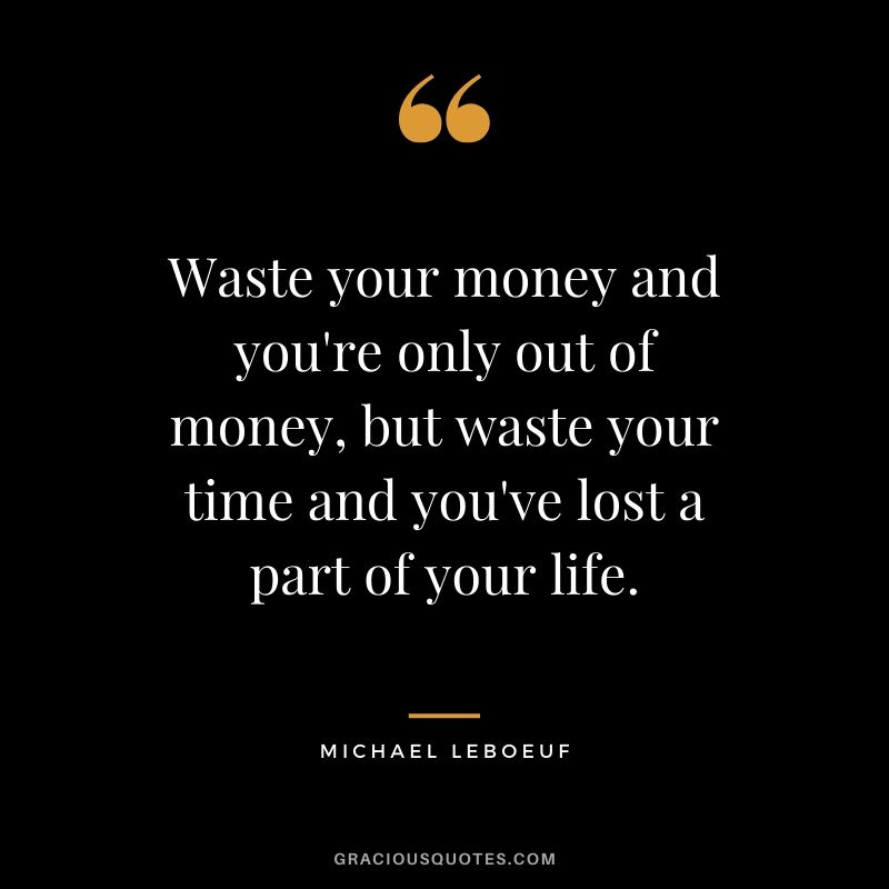Waste your money and you're only out of money, but waste your time and you've lost a part of your life. - Michael Leboeuf #money #quotes #success