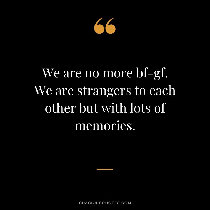 We are no more bf-gf. We are strangers to each other but with lots of memories. #love #quotes #memories