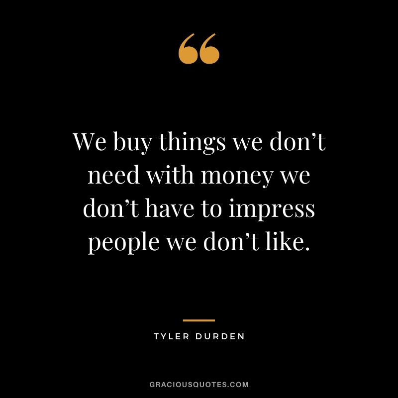 We buy things we don't need with money we don't have to impress people we don't like. - Tyler Durden #money #quotes #success