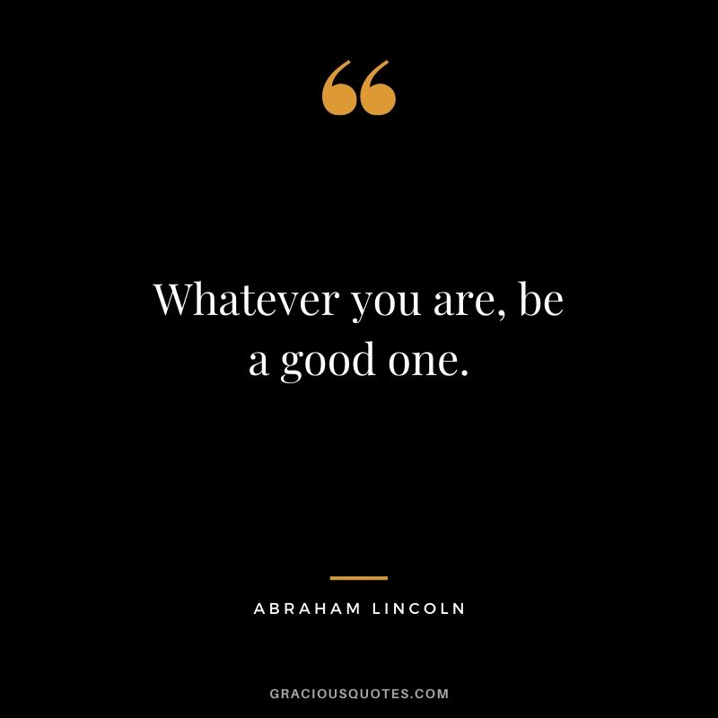 Whatever you are, be a good one. - Abraham Lincoln