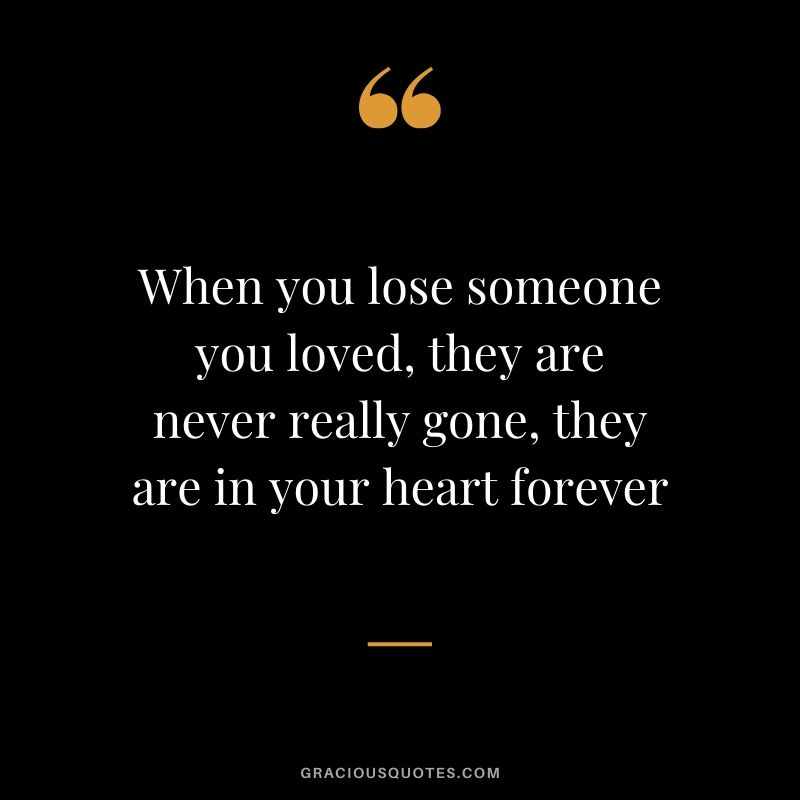 When you lose someone you loved, they are never really gone, they are in your heart forever #sad #memory #quotes