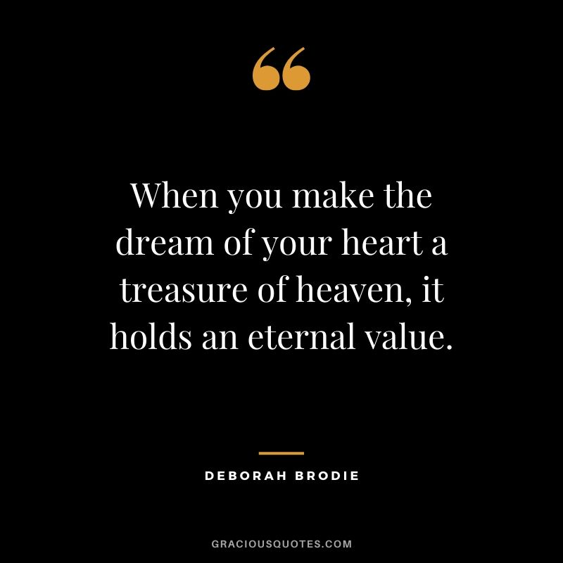 When you make the dream of your heart a treasure of heaven, it holds an eternal value. - Deborah Brodie #christianquotes