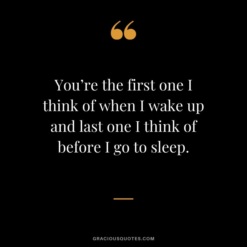 You're the first one I think of when I wake up and last one I think of before I go to sleep. - Love quotes to say to HIM