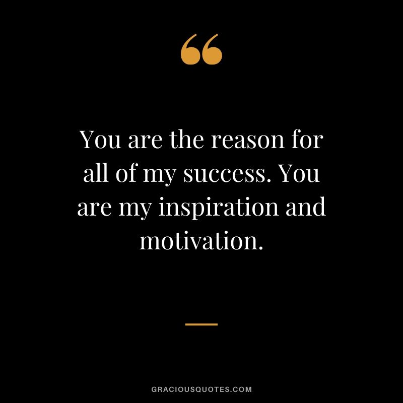 You are the reason for all of my success. You are my inspiration and motivation. - Love quote to say to her