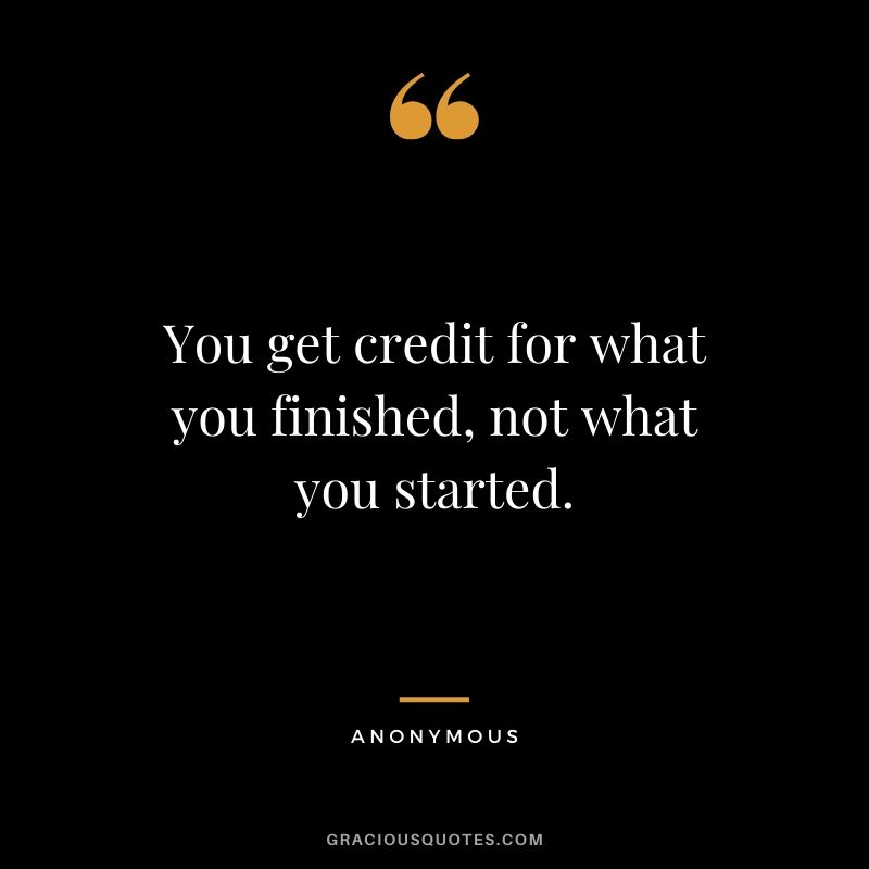 You get credit for what you finished, not what you started.