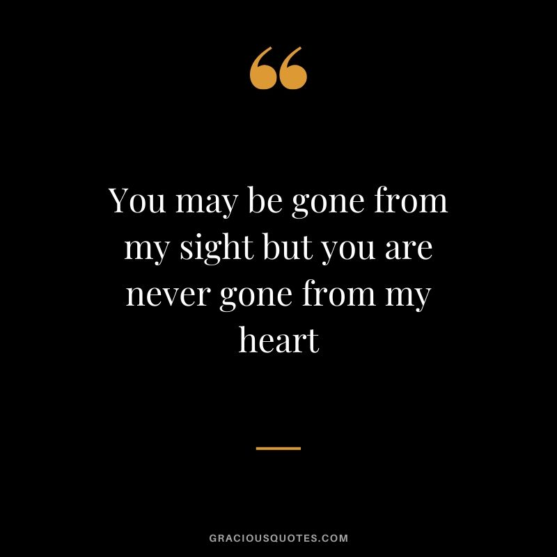 You may be gone from my sight but you are never gone from my heart #love #quotes #memories