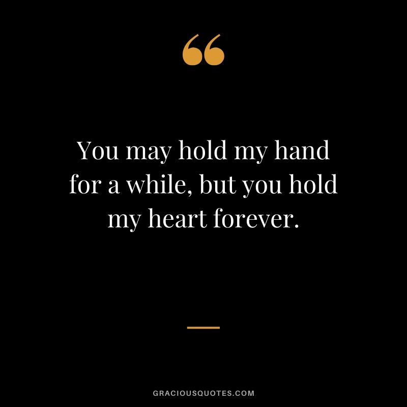 You may hold my hand for a while, but you hold my heart forever. - Love quotes to say to HIM