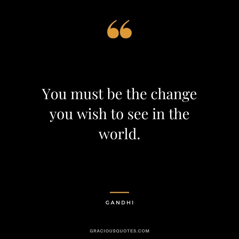 You must be the change you wish to see in the world. - Gandhi
