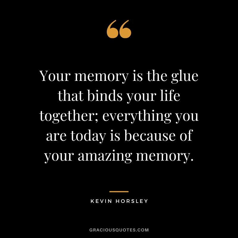 Your memory is the glue that binds your life together, everything you are today is because of your amazing memory. - Kevin Horsley #quotes #memories