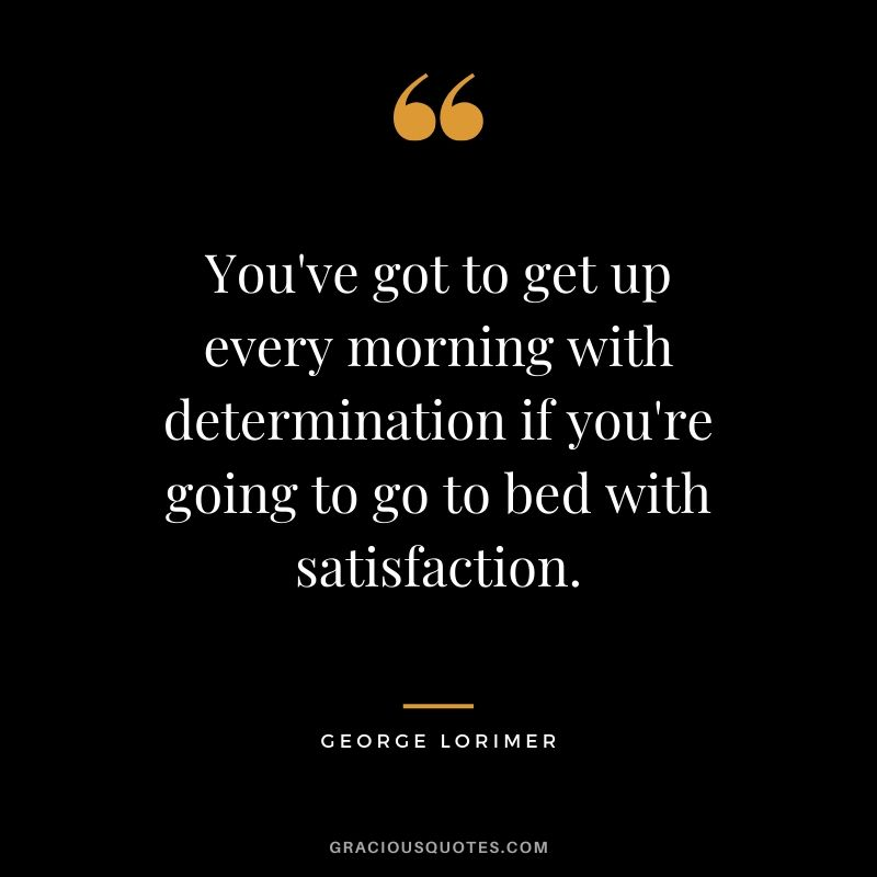 You've got to get up every morning with determination if you're going to go to bed with satisfaction. - George Lorimer #success #quotes #life #successquotes