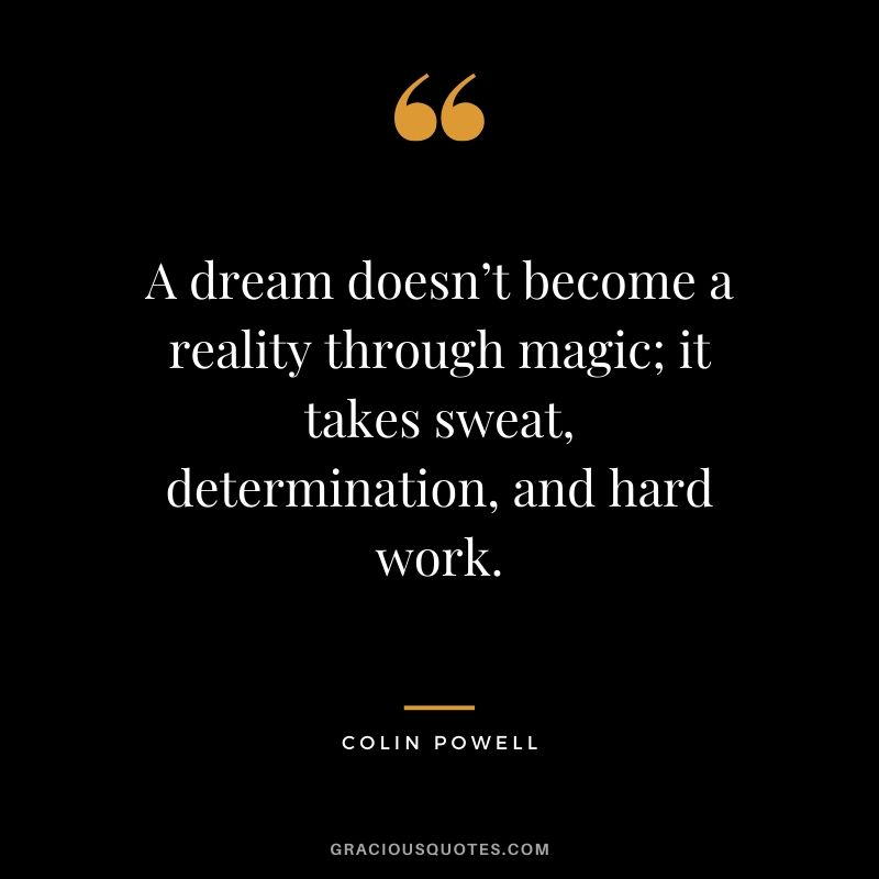 A dream doesn't become a reality through magic; it takes sweat, determination, and hard work. - Colin Powell