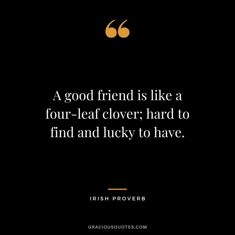 A good friend is like a four-leaf clover; hard to find and lucky to have. - Irish Proverb