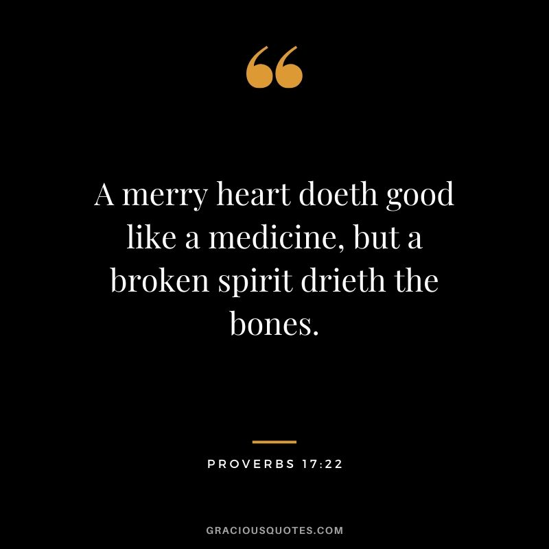 A merry heart doeth good like a medicine, but a broken spirit drieth the bones. - Proverbs 17:22