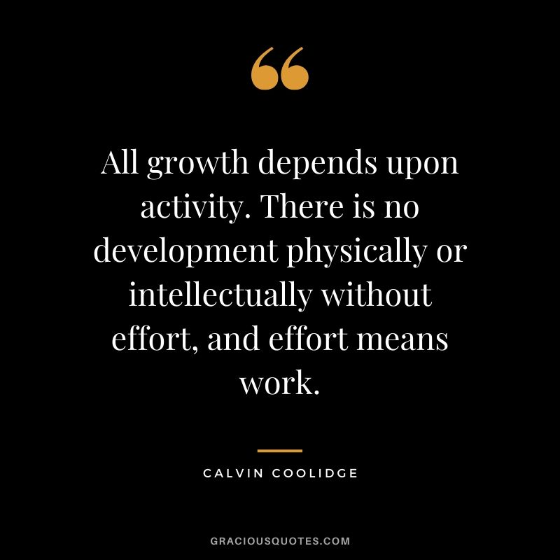 All growth depends upon activity. There is no development physically or intellectually without effort, and effort means work. - Calvin Coolidge
