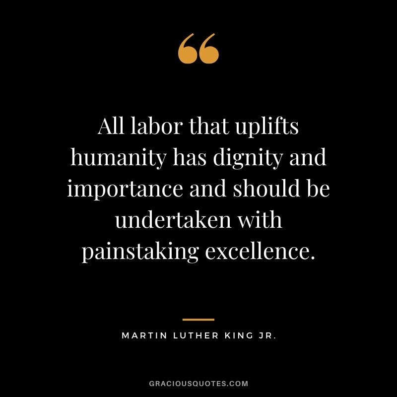 All labor that uplifts humanity has dignity and importance and should be undertaken with painstaking excellence. - #martinlutherkingjr #mlk #quotes