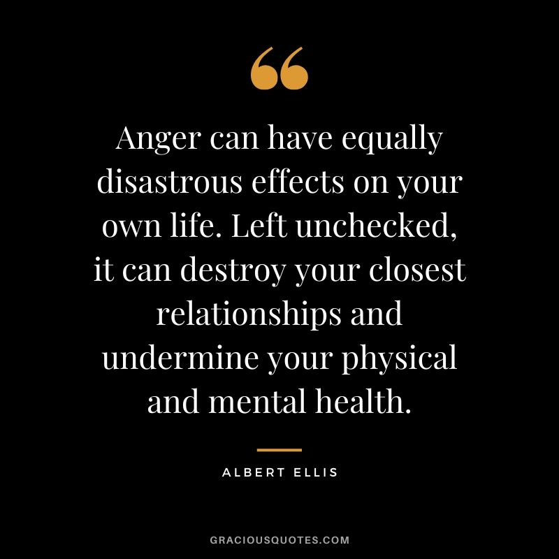 Anger can have equally disastrous effects on your own life. Left unchecked, it can destroy your closest relationships and undermine your physical and mental health. - Albert Ellis