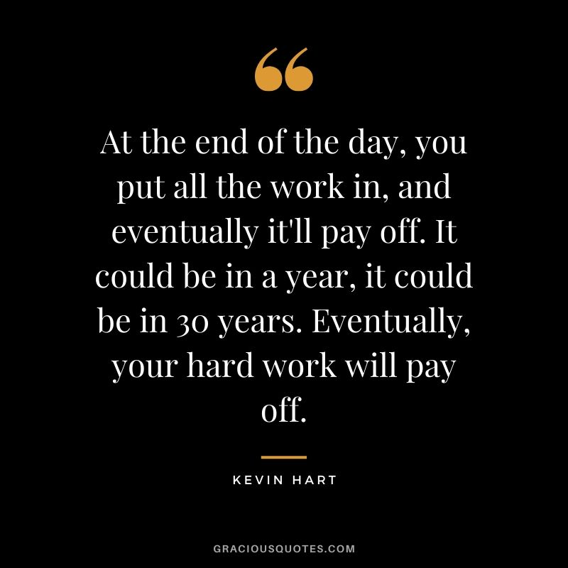 At the end of the day, you put all the work in, and eventually it'll pay off. It could be in a year, it could be in 30 years. Eventually, your hard work will pay off. - Kevin Hart
