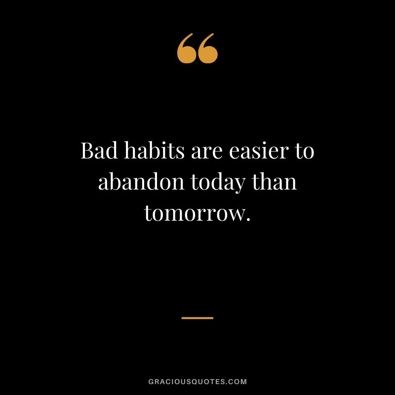 Bad habits are easier to abandon today than tomorrow.