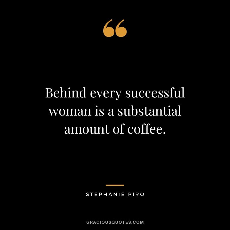 Behind every successful woman is a substantial amount of coffee. - Stephanie Piro