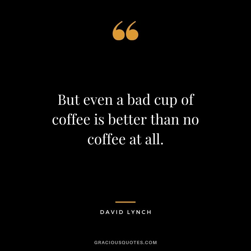But even a bad cup of coffee is better than no coffee at all. - David Lynch