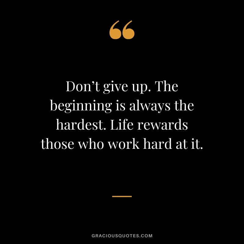 Don't give up. The beginning is always the hardest. Life rewards those who work hard at it.