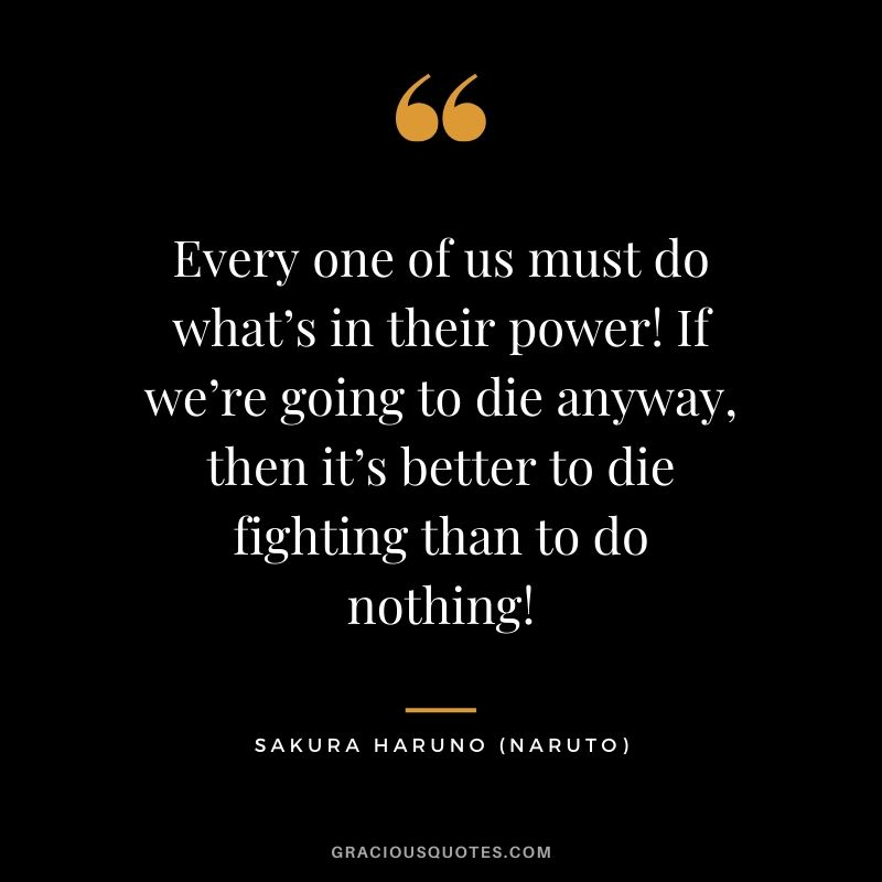 Every one of us must do what's in their power! If we're going to die anyway, then it's better to die fighting than to do nothing! - Sakura Haruno (Naruto)