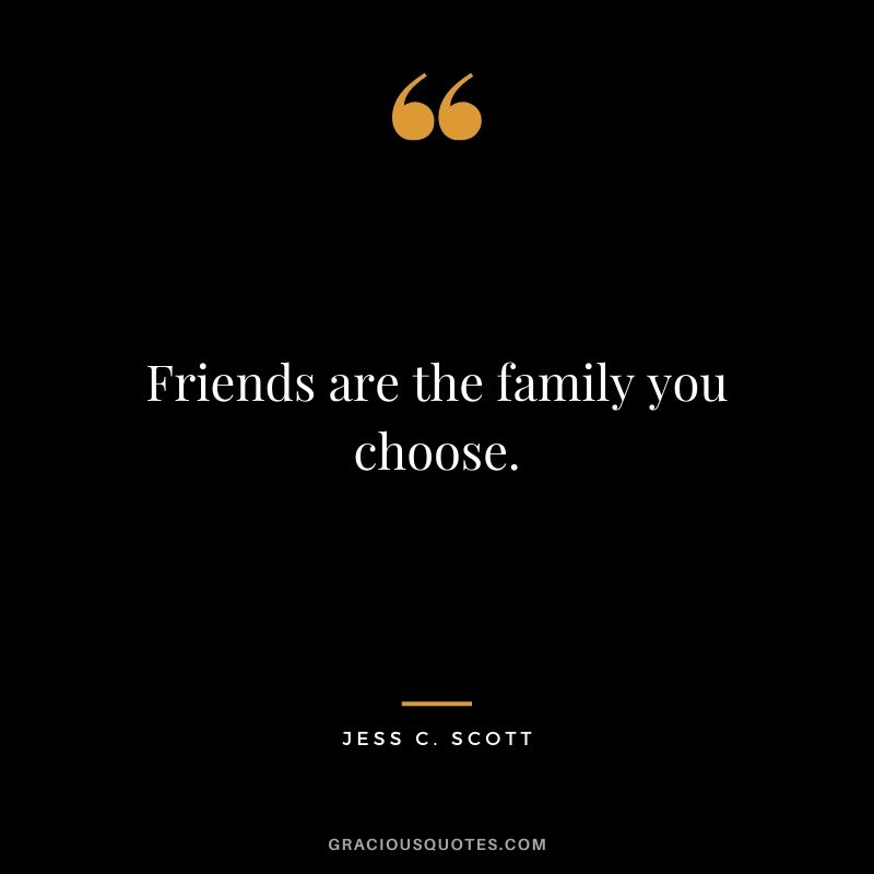 Friends are the family you choose. - Jess C. Scott