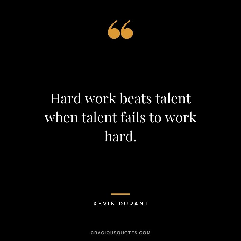 Hard work beats talent when talent fails to work hard. - Kevin Durant