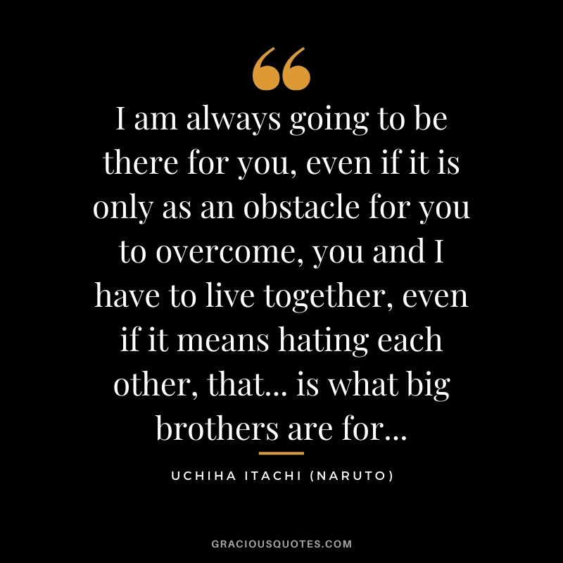 I am always going to be there for you, even if it is only as an obstacle for you to overcome, you and I have to live together, even if it means hating each other, that... is what big brothers are for... - Uchiha Itachi (Naruto)