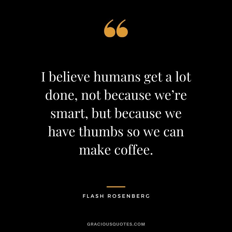I believe humans get a lot done, not because we're smart, but because we have thumbs so we can make coffee.