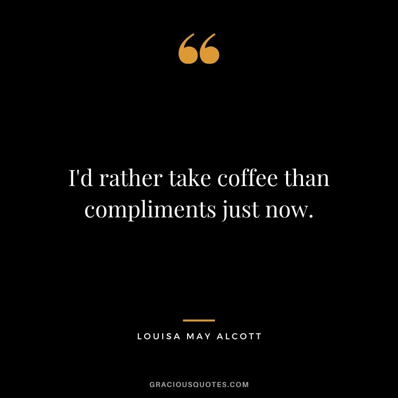 I'd rather take coffee than compliments just now. - Louisa May Alcott