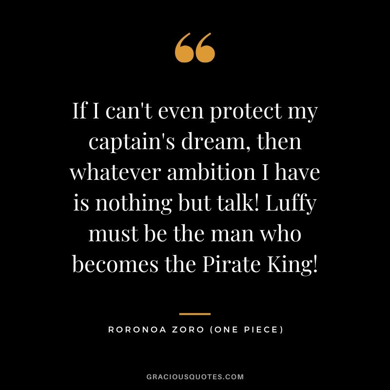 If I can't even protect my captain's dream, then whatever ambition I have is nothing but talk! Luffy must be the man who becomes the Pirate King! - Roronoa Zoro (One Piece)