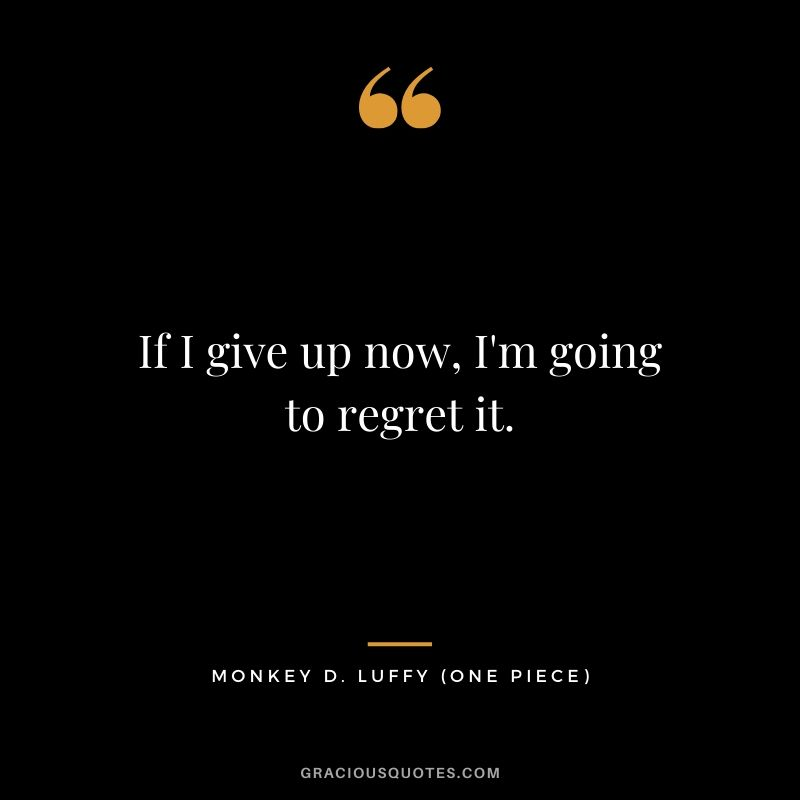If I give up now, I'm going to regret it. - Monkey D. Luffy (One Piece)