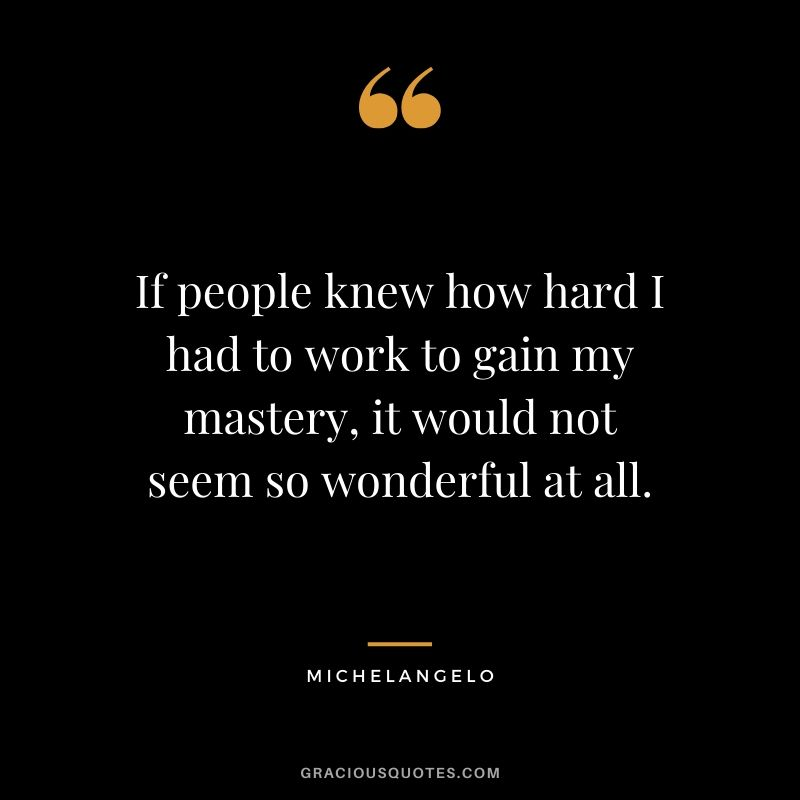 If people knew how hard I had to work to gain my mastery, it would not seem so wonderful at all. - Michelangelo