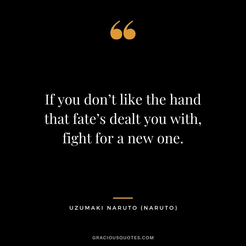 If you don't like the hand that fate's dealt you with, fight for a new one. - Uzumaki Naruto (Naruto)